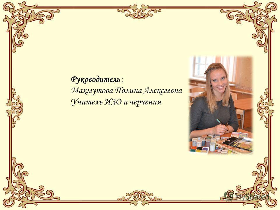 Руководитель : Махмутова Полина Алексеевна Учитель ИЗО и черчения
