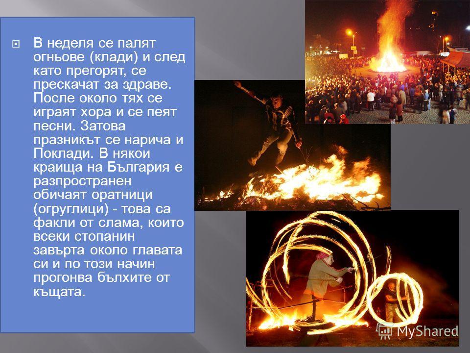 В неделя се палят огньове ( клади ) и след като прегорят, се прескачат за здраве. После около тях се играят хора и се пеят песни. Затова празникът се нарича и Поклади. В някои краища на България е разпространен обичаят оратници ( огруглици ) - това с