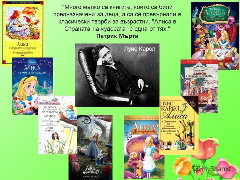 Много малко са книгите, които са били предназначени за деца, а са се превърнали в класически творби за възрастни. Алиса в Страната на чудесата е една от тях. Патрик Мърта Луис Карол