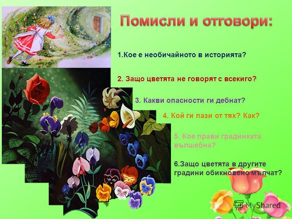 1.Кое е необичайното в историята? 2. Защо цветята не говорят с всекиго? 3. Какви опасности ги дебнат? 4. Кой ги пази от тях? Как? 5. Кое прави градинката вълшебна? 6.Защо цветята в другите градини обикновено мълчат?