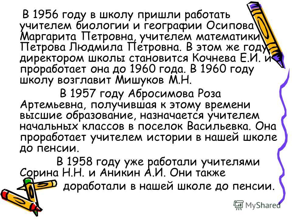В 1956 году в школу пришли работать учителем биологии и географии Осипова Маргарита Петровна, учителем математики Петрова Людмила Петровна. В этом же году директором школы становится Кочнева Е.И. и проработает она до 1960 года. В 1960 году школу возг