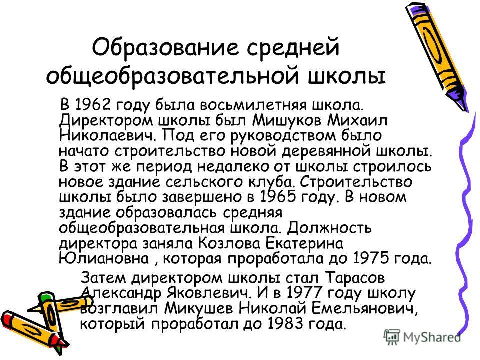 Образование средней общеобразовательной школы В 1962 году была восьмилетняя школа. Директором школы был Мишуков Михаил Николаевич. Под его руководством было начато строительство новой деревянной школы. В этот же период недалеко от школы строилось нов
