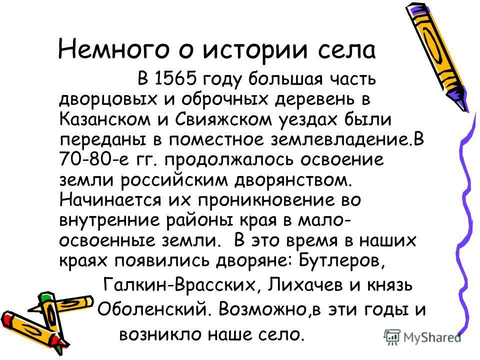 Немного о истории села В 1565 году большая часть дворцовых и оброчных деревень в Казанском и Свияжском уездах были переданы в поместное землевладение.В 70-80-е гг. продолжалось освоение земли российским дворянством. Начинается их проникновение во вну