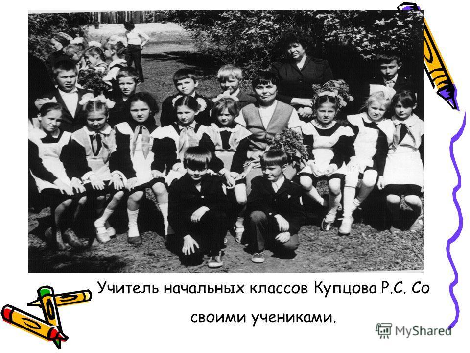 Учитель начальных классов Купцова Р.С. Со своими учениками.