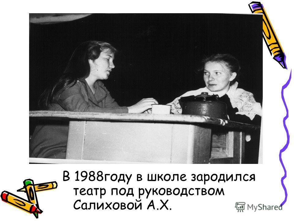 В 1988году в школе зародился театр под руководством Салиховой А.Х.