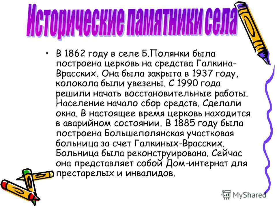 В 1862 году в селе Б.Полянки была построена церковь на средства Галкина- Врасских. Она была закрыта в 1937 году, колокола были увезены. С 1990 года решили начать восстановительные работы. Население начало сбор средств. Сделали окна. В настоящее время