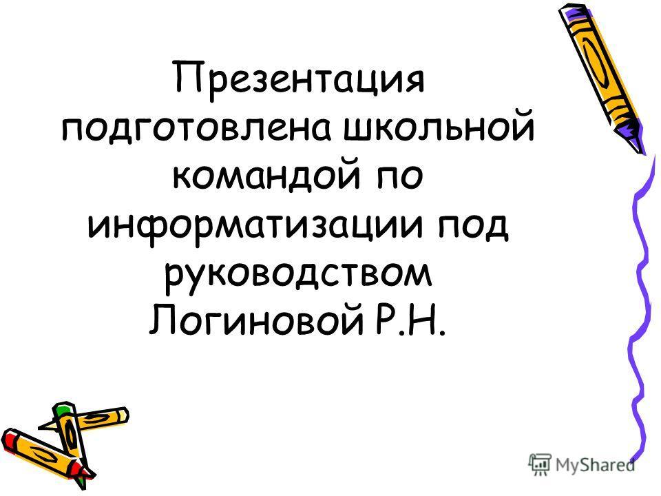 Презентация подготовлена школьной командой по информатизации под руководством Логиновой Р.Н.