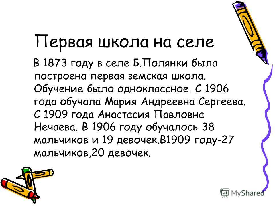 Первая школа на селе В 1873 году в селе Б.Полянки была построена первая земская школа. Обучение было одноклассное. С 1906 года обучала Мария Андреевна Сергеева. С 1909 года Анастасия Павловна Нечаева. В 1906 году обучалось 38 мальчиков и 19 девочек.В