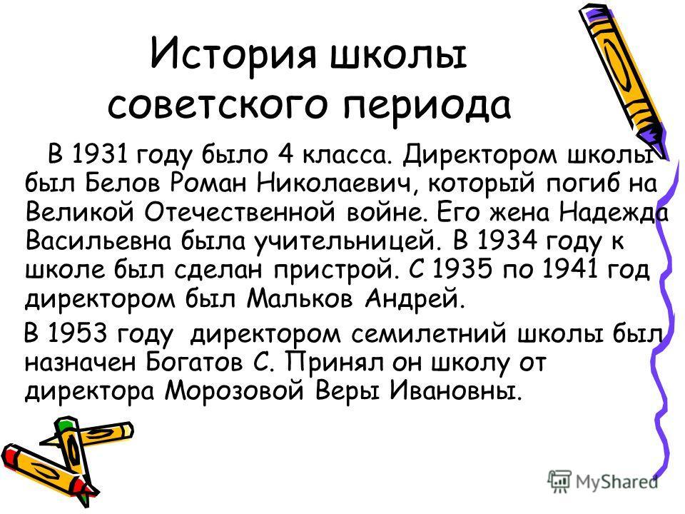 История школы советского периода В 1931 году было 4 класса. Директором школы был Белов Роман Николаевич, который погиб на Великой Отечественной войне. Его жена Надежда Васильевна была учительницей. В 1934 году к школе был сделан пристрой. С 1935 по 1