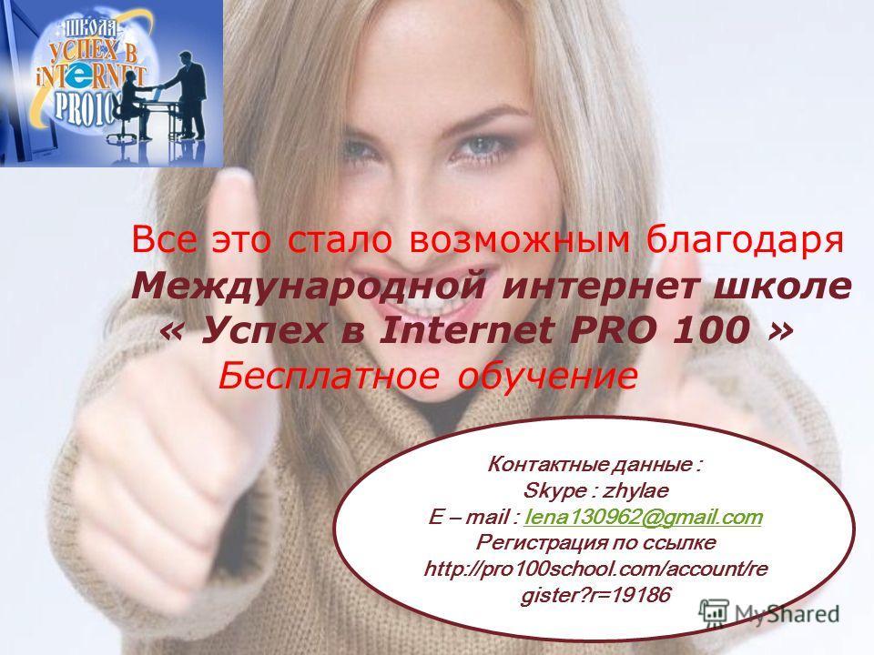 Все это стало возможным благодаря Международной интернет школе « Успех в Internet PRO 100 » Бесплатное обучение Контактные данные : Skype : zhylae E – mail : lena130962@gmail.com Регистрация по ссылке http://pro100school.com/account/re gister?r=19186