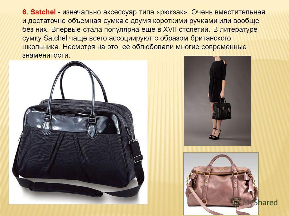 6. Satchel - изначально аксессуар типа «рюкзак». Очень вместительная и достаточно объемная сумка с двумя короткими ручками или вообще без них. Впервые стала популярна еще в XVII столетии. В литературе сумку Satchel чаще всего ассоциируют с образом бр