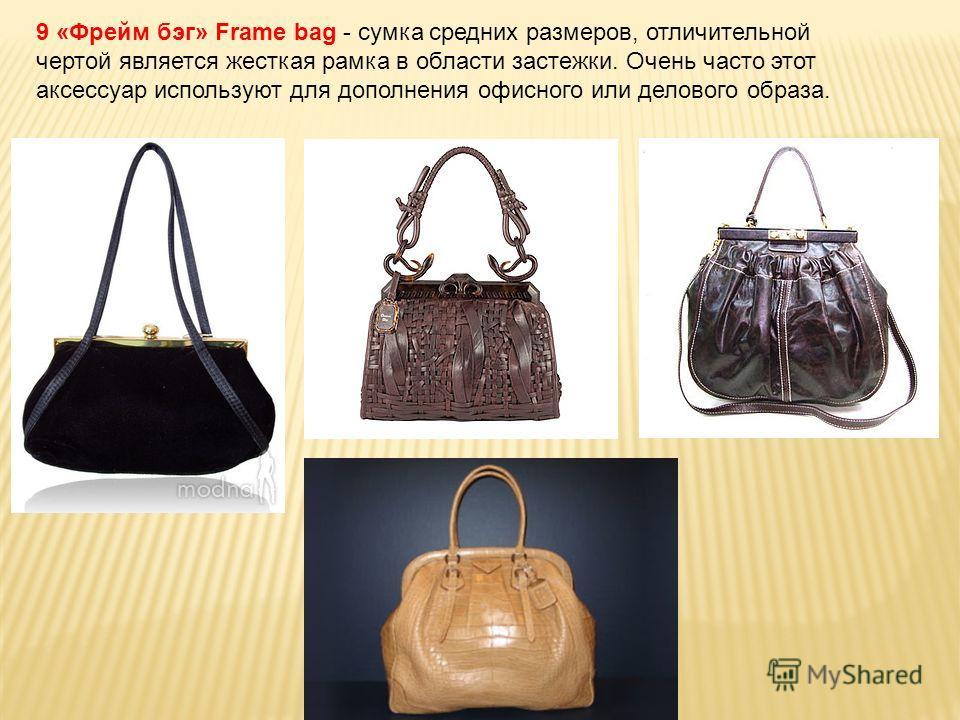 9 «Фрейм бэг» Frame bag - сумка средних размеров, отличительной чертой является жесткая рамка в области застежки. Очень часто этот аксессуар используют для дополнения офисного или делового образа.