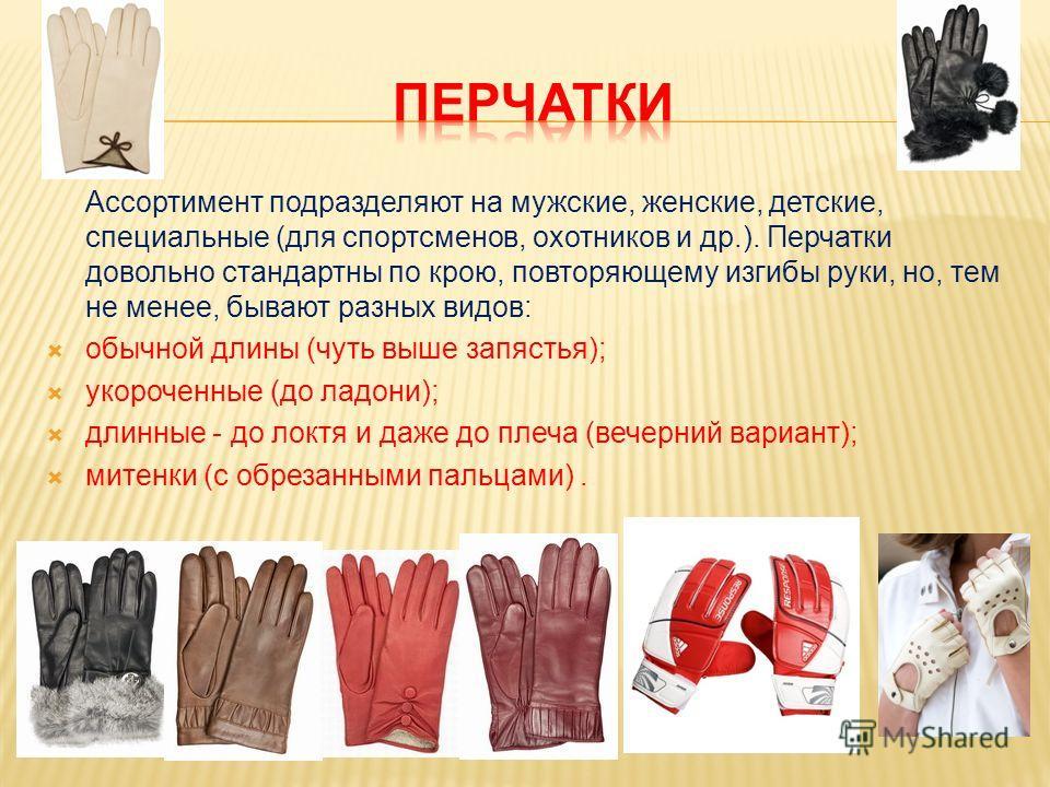 Ассортимент подразделяют на мужские, женские, детские, специальные (для спортсменов, охотников и др.). Перчатки довольно стандартны по крою, повторяющему изгибы руки, но, тем не менее, бывают разных видов: обычной длины (чуть выше запястья); укорочен