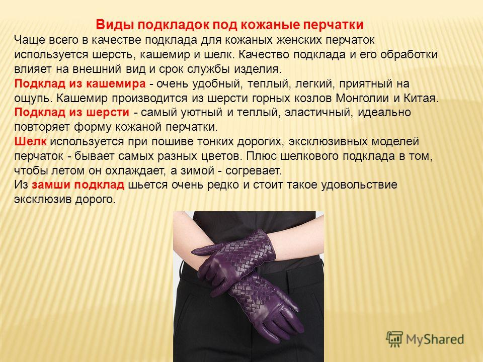 Виды подкладок под кожаные перчатки Чаще всего в качестве подклада для кожаных женских перчаток используется шерсть, кашемир и шелк. Качество подклада и его обработки влияет на внешний вид и срок службы изделия. Подклад из кашемира - очень удобный, т