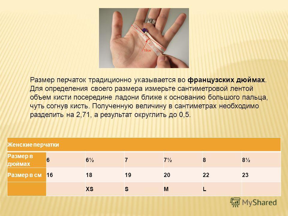 Размер перчаток традиционно указывается во французских дюймах. Для определения своего размера измерьте сантиметровой лентой объем кисти посередине ладони ближе к основанию большого пальца, чуть согнув кисть. Полученную величину в сантиметрах необходи