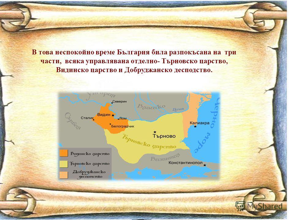 В това неспокойно време България била разпокъсана на три части, всяка управлявана отделно- Търновско царство, Видинско царство и Добруджанско десподство.