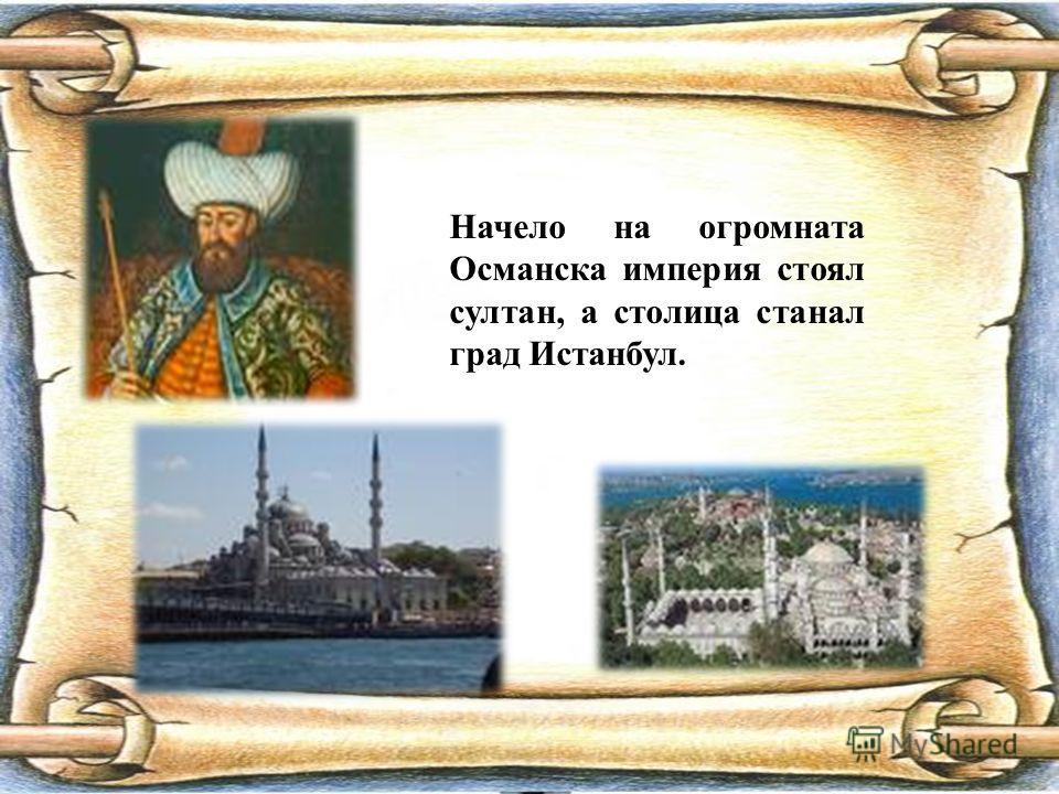 Начело на огромната Османска империя стоял султан, а столица станал град Истанбул.