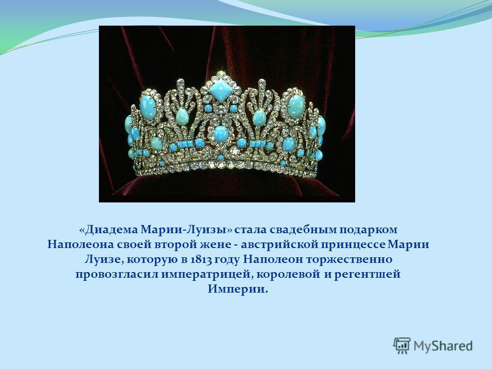 «Диадема Марии-Луизы» стала свадебным подарком Наполеона своей второй жене - австрийской принцессе Марии Луизе, которую в 1813 году Наполеон торжественно провозгласил императрицей, королевой и регентшей Империи.