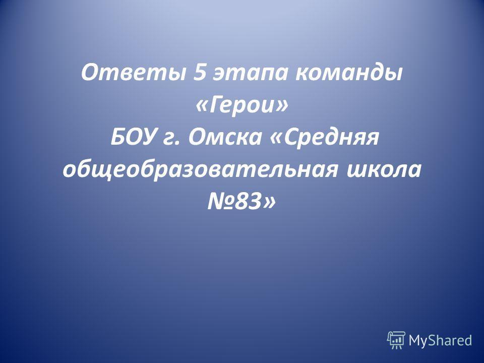 Ответы 5 этапа команды «Герои» БОУ г. Омска «Средняя общеобразовательная школа 83»