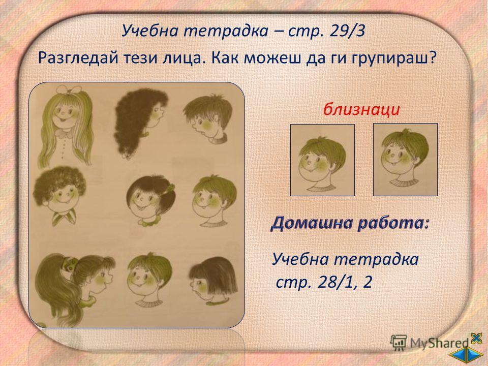 Учебна тетрадка – стр. 29/3 Разгледай тези лица. Как можеш да ги групираш? близнаци Учебна тетрадка стр. 28/1, 2