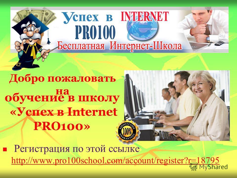 обучение в школу «Успех в Internet PRO100» Регистрация по этой ссылке http://www.pro100school.com/account/register?r=18795 http://www.pro100school.com/account/register?r=18795 Добро пожаловать на