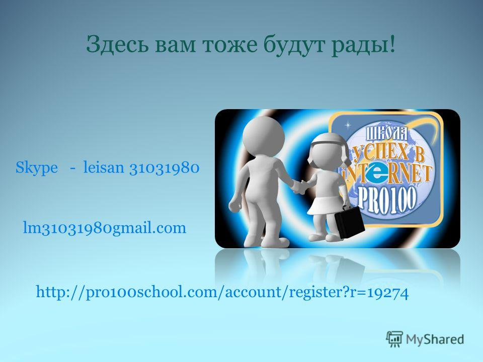 Здесь вам тоже будут рады! Skype - leisan 31031980 lm31031980gmail.com http://pro100school.com/account/register?r=19274