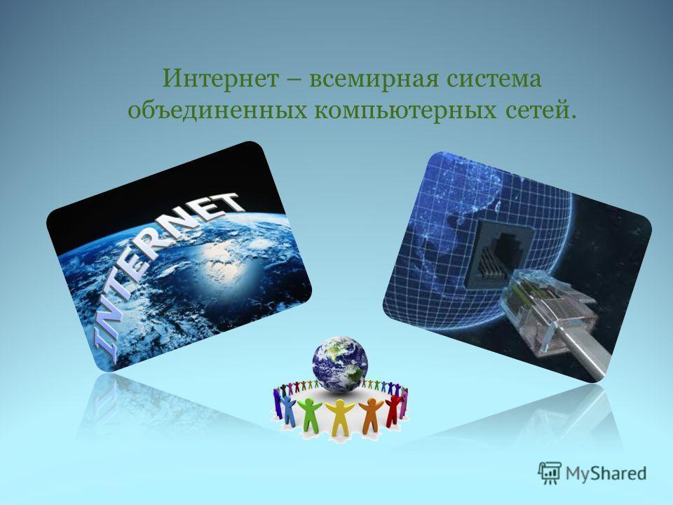 Интернет – всемирная система объединенных компьютерных сетей.