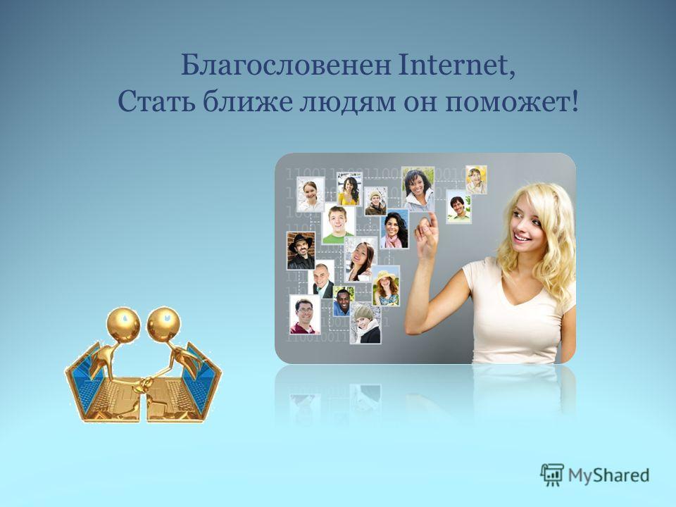 Благословенен Internet, Стать ближе людям он поможет!