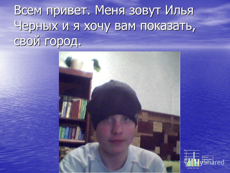 Всем привет. Меня зовут Илья Черных и я хочу вам показать, свой город.