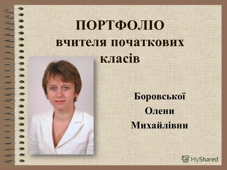ПОРТФОЛІО вчителя початкових класів Боровської Олени Михайлівни