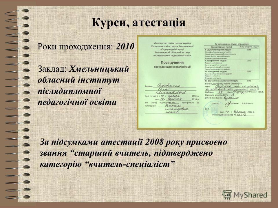 Роки проходження: 2010 Заклад: Хмельницький обласний інститут післядипломної педагогічної освіти Курси, атестація За підсумками атестації 2008 року присвоєно звання старший вчитель, підтверджено категорію вчитель-спеціаліст
