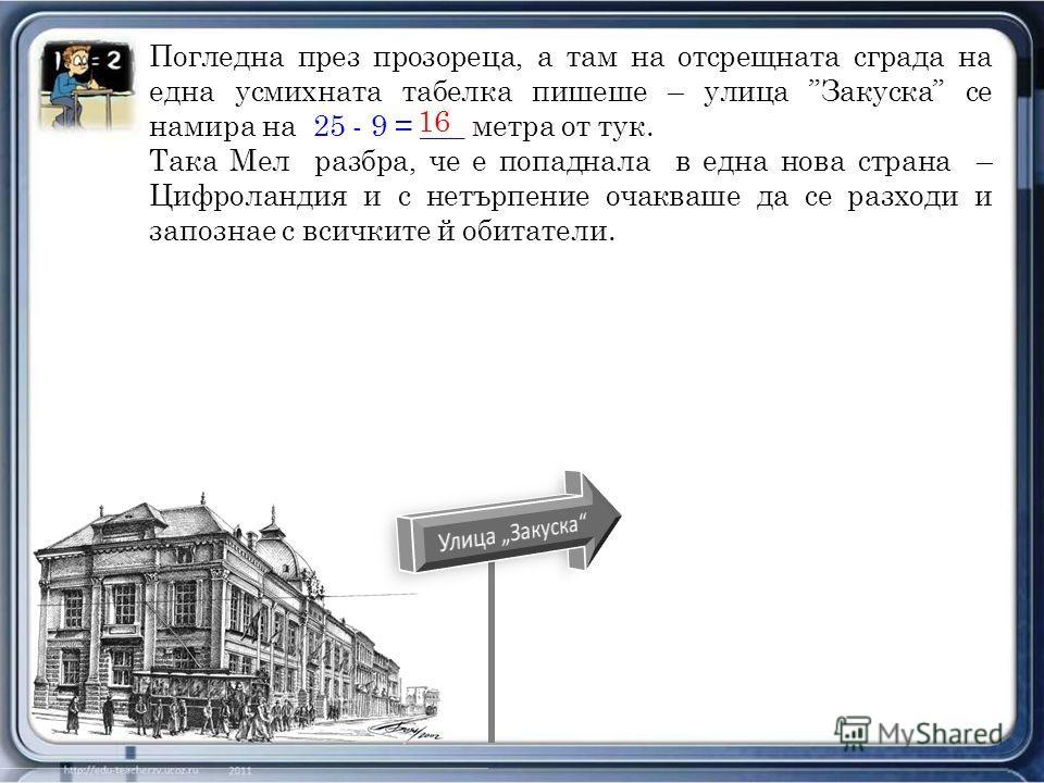 Погледна през прозореца, а там на отсрещната сграда на една усмихната табелка пишеше – улица Закуска се намира на 25 - 9 = ___ метра от тук. Така Мел разбра, че е попаднала в една нова страна – Цифроландия и с нетърпение очакваше да се разходи и запо