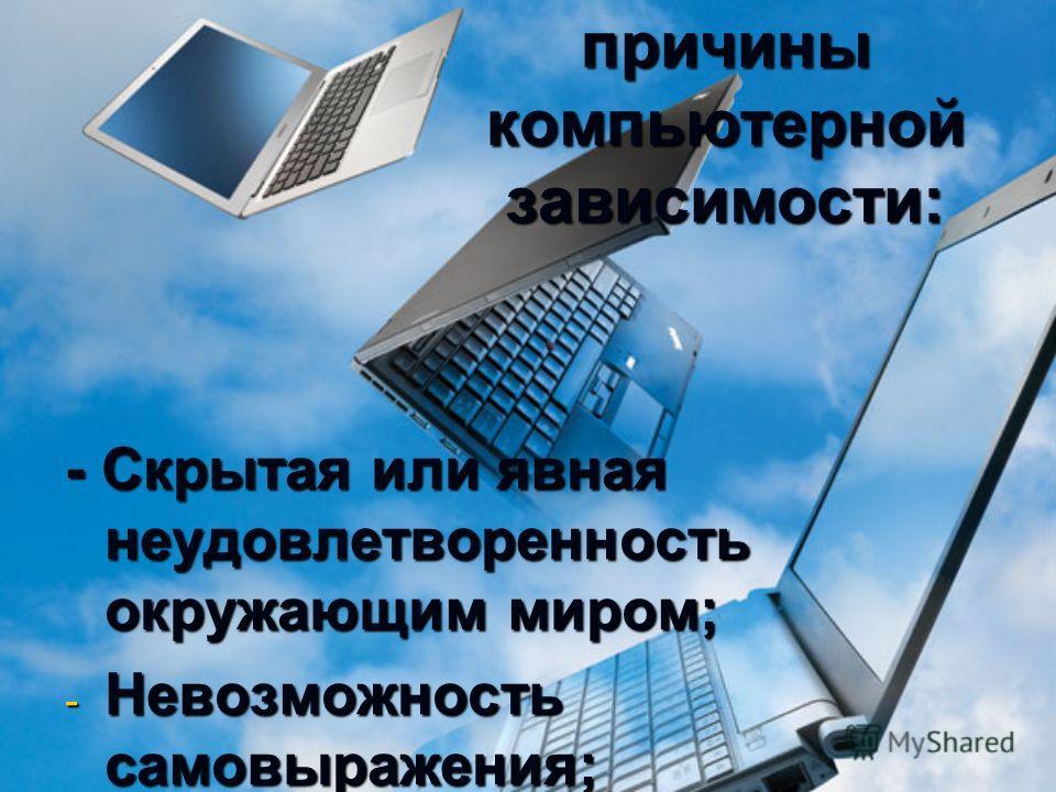 Основные причины компьютерной зависимости: - Скрытая или явная неудовлетворенность окружающим миром; -Н-Н-Н-Невозможность самовыражения; -С-С-С-Страх быть непонятым.