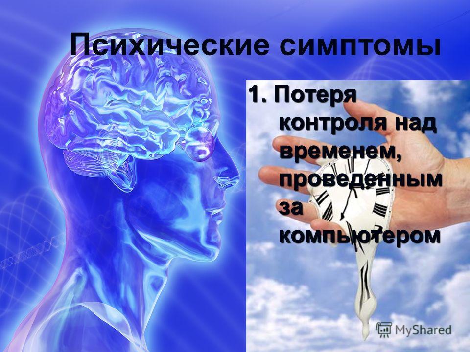 Психические симптомы 1. Потеря контроля над временем, проведенным за компьютером