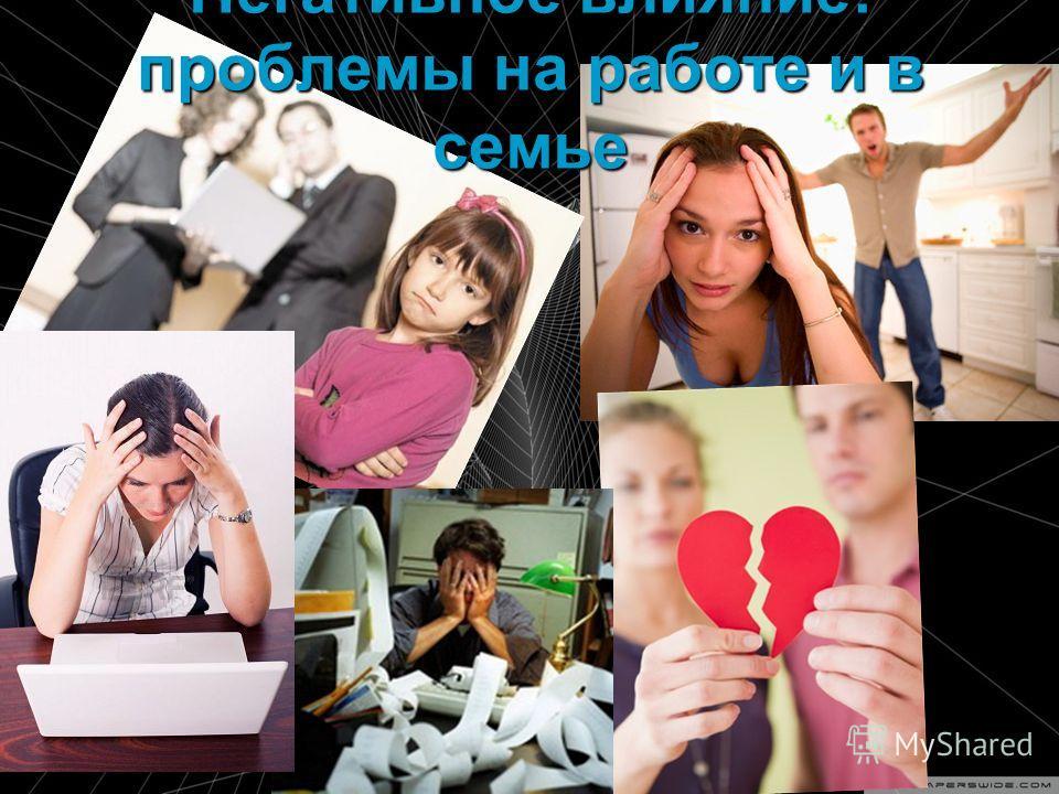 Негативное влияние: проблемы на работе и в семье