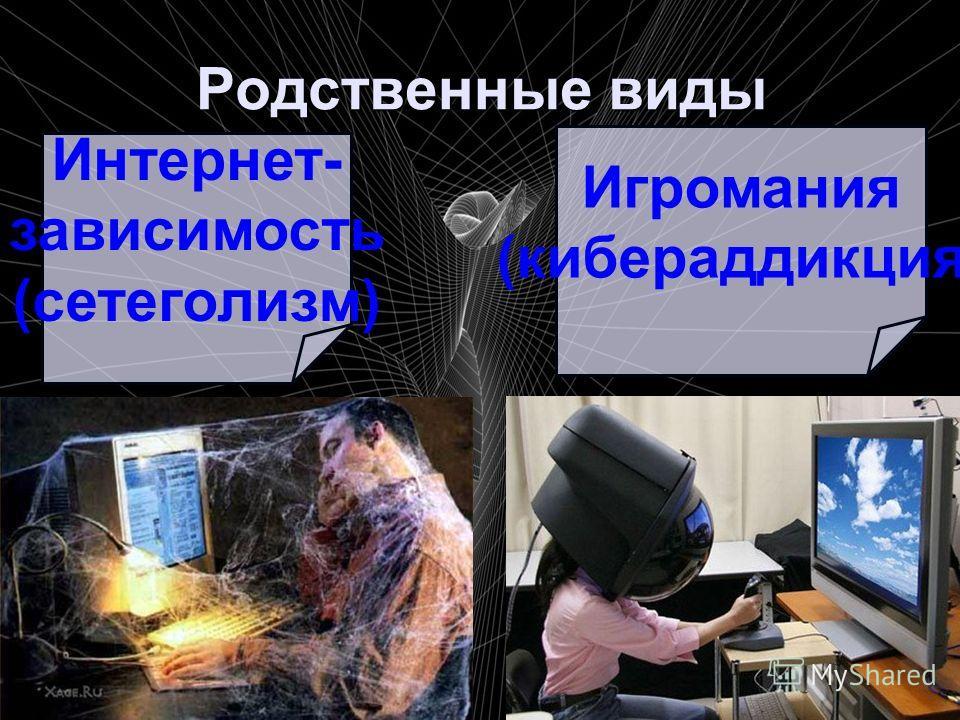 Родственные виды Интернет- зависимость (сетеголизм) Игромания (кибераддикция)