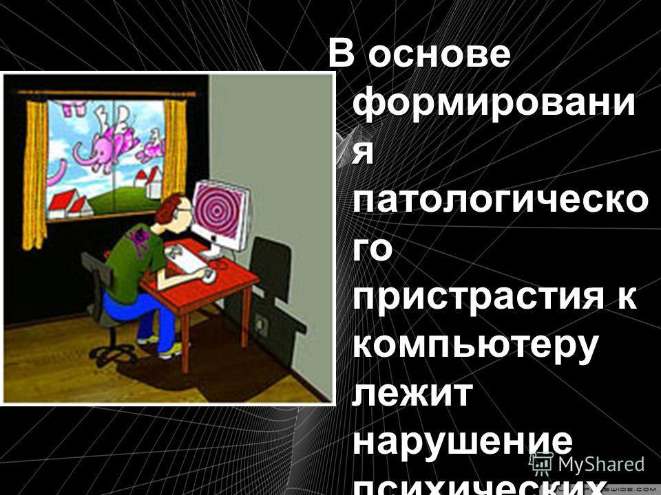 В основе формировани я патологическо го пристрастия к компьютеру лежит нарушение психических механизмов восприятия мира и обработки информации