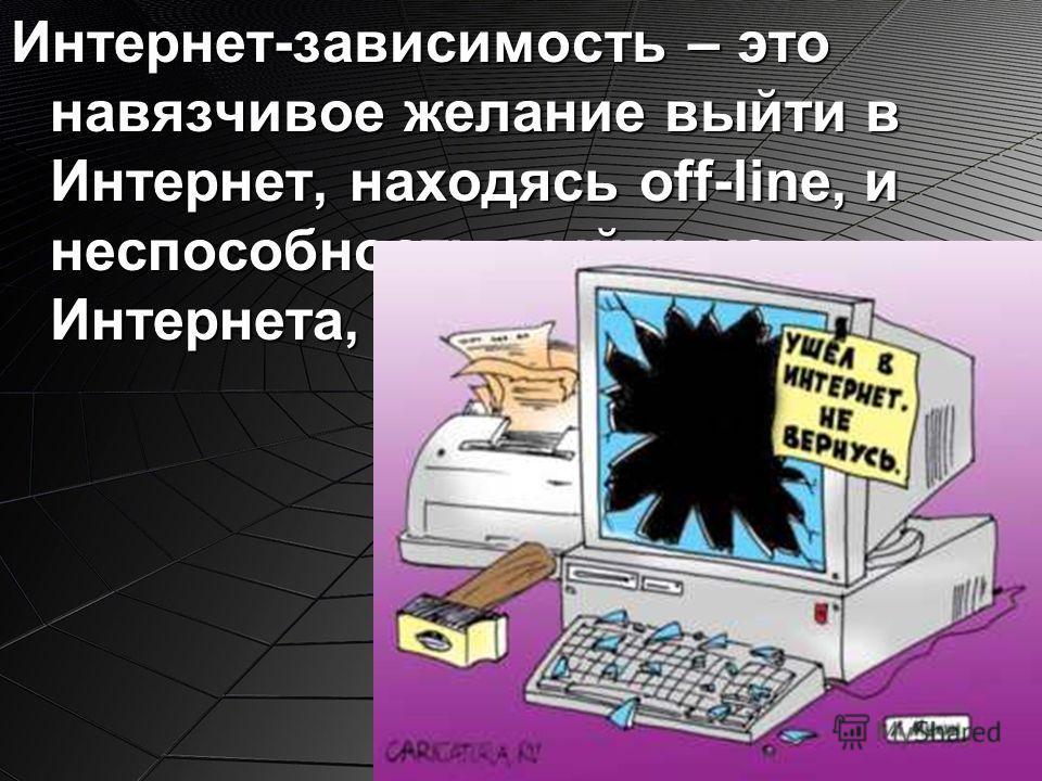 Интернет-зависимость – это навязчивое желание выйти в Интернет, находясь off-line, и неспособность выйти из Интернета, находясь on-line