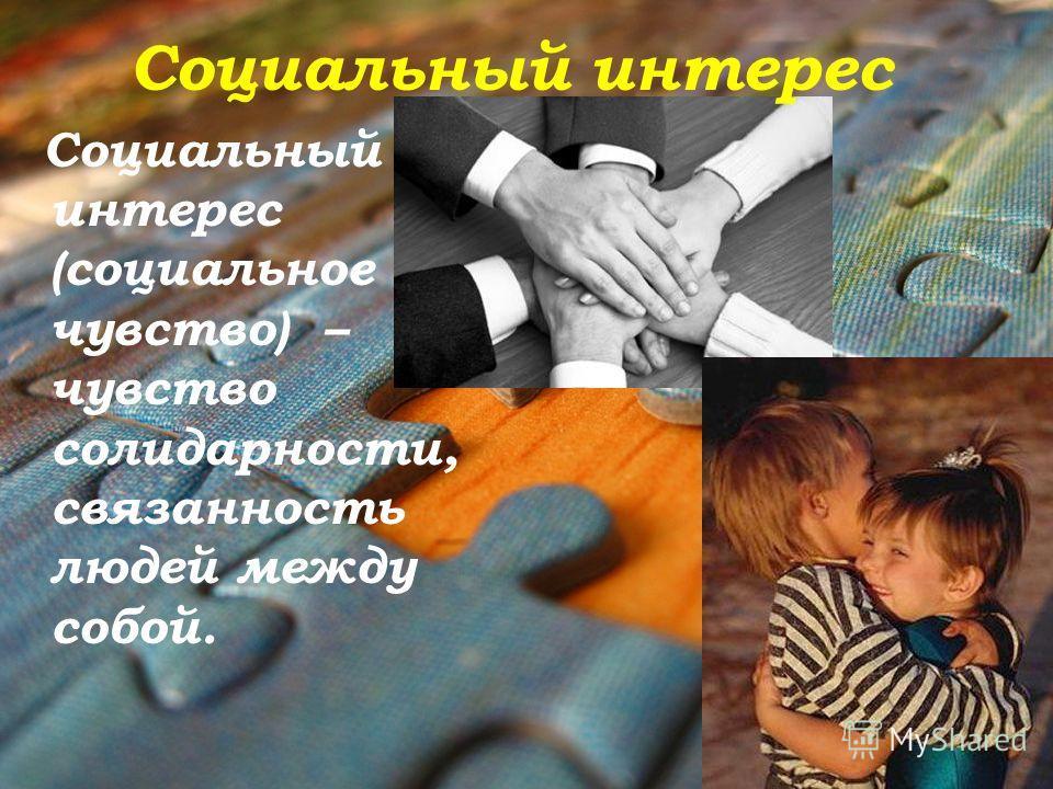 Социальный интерес Социальный интерес (социальное чувство) – чувство солидарности, связанность людей между собой.