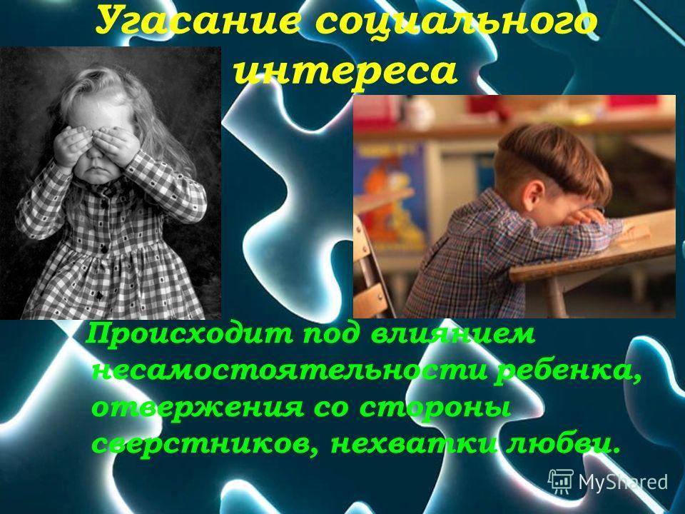 Угасание социального интереса Происходит под влиянием несамостоятельности ребенка, отвержения со стороны сверстников, нехватки любви.