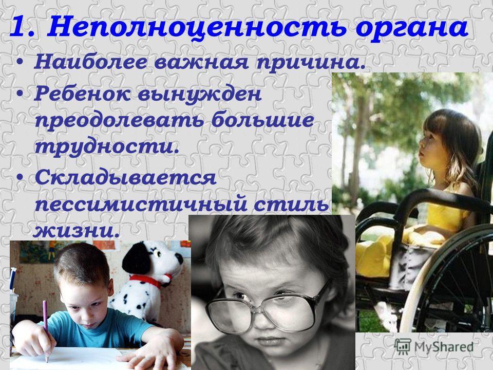 1. Неполноценность органа Наиболее важная причина. Ребенок вынужден преодолевать большие трудности. Складывается пессимистичный стиль жизни.