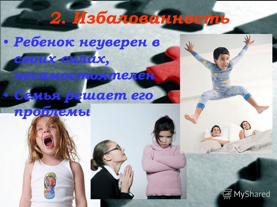 2. Избалованность Ребенок неуверен в своих силах, несамостоятелен Семья решает его проблемы