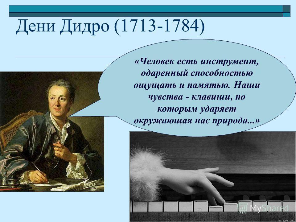 Дени Дидро (1713-1784) «Человек есть инструмент, одаренный способностью ощущать и памятью. Наши чувства - клавиши, по которым ударяет окружающая нас природа...»