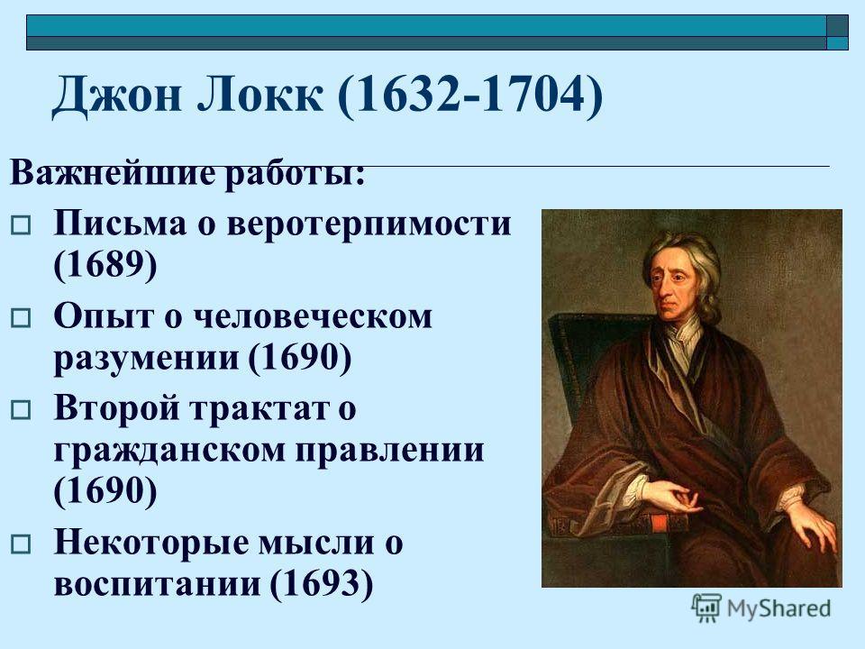 Джон Локк (1632-1704) Важнейшие работы: Письма о веротерпимости (1689) Опыт о человеческом разумении (1690) Второй трактат о гражданском правлении (1690) Некоторые мысли о воспитании (1693)