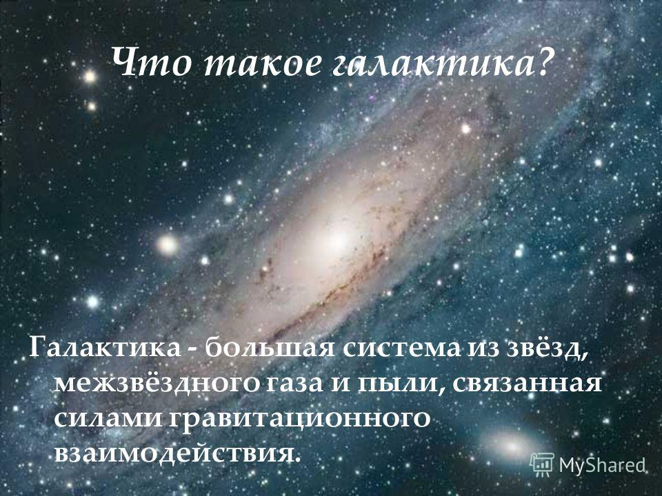 Что такое галактика? Галактика - большая система из звёзд, межзвёздного газа и пыли, связанная силами гравитационного взаимодействия.