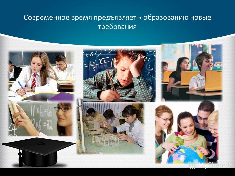 Современное время предъявляет к образованию новые требования