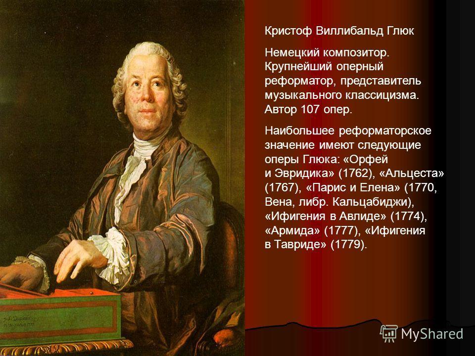 Кристоф Виллибальд Глюк Немецкий композитор. Крупнейший оперный реформатор, представитель музыкального классицизма. Автор 107 опер. Наибольшее реформаторское значение имеют следующие оперы Глюка: «Орфей и Эвридика» (1762), «Альцеста» (1767), «Парис и