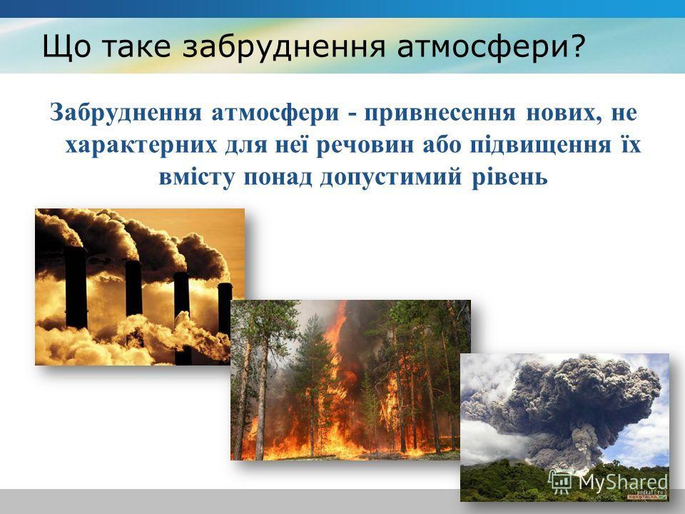 Що таке забруднення атмосфери? Забруднення атмосфери - привнесення нових, не характерних для неї речовин або підвищення їх вмісту понад допустимий рівень