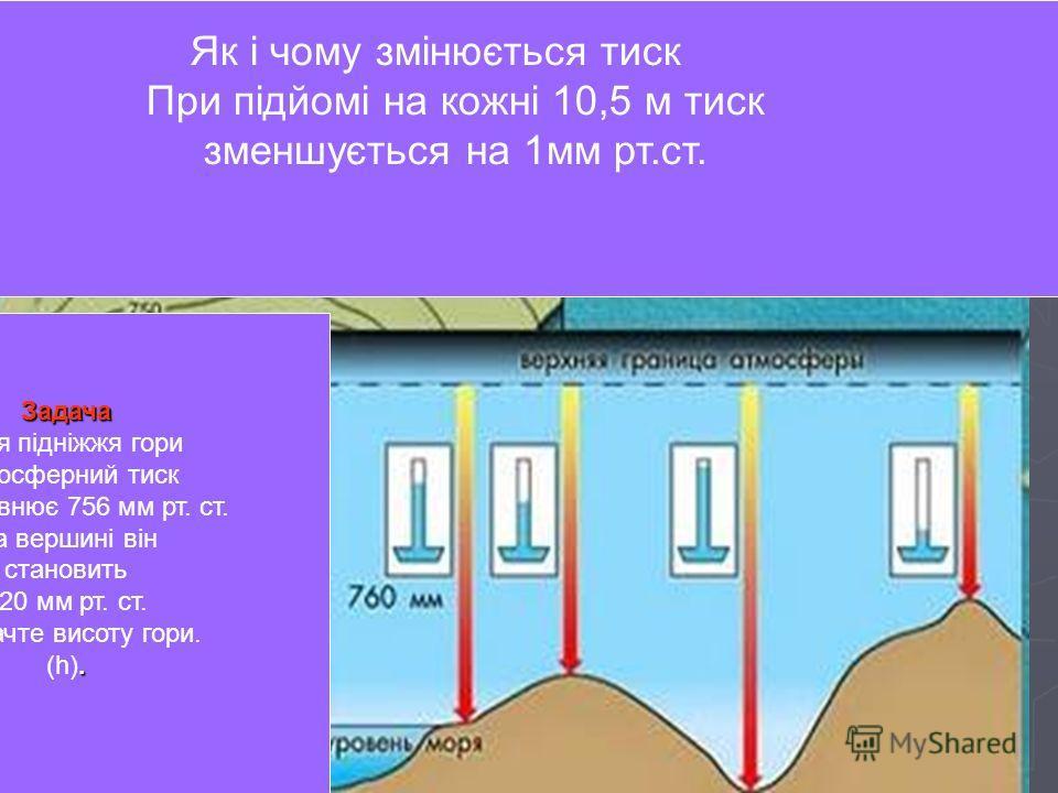 Изменение давления воздуха с высотой При подъёме на каждые 10,5м давление уменьшается на 1мм р.с. Як і чому змінюється тиск При підйомі на кожні 10,5 м тиск зменшується на 1мм рт.ст. Задача. Задача Біля підніжжя гори атмосферний тиск (Р) дорівнює 756