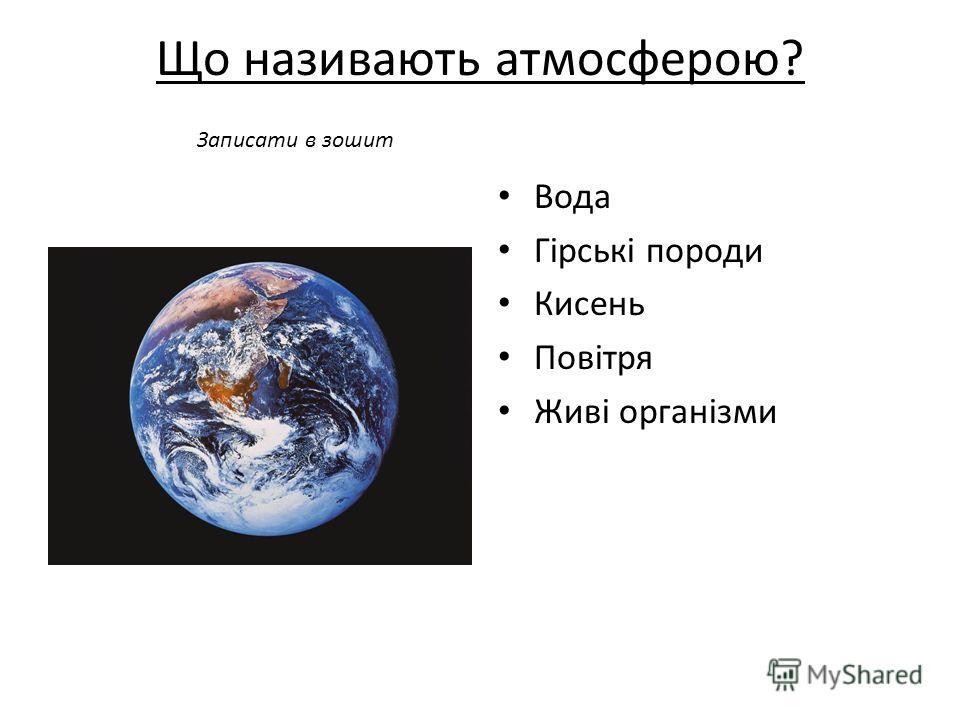 Що називають атмосферою? Вода Гірські породи Кисень Повітря Живі організми Записати в зошит